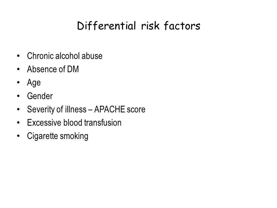 Differential risk factors Chronic alcohol abuse Absence of DM Age Gender Severity of illness – APACHE score Excessive blood transfusion Cigarette smok
