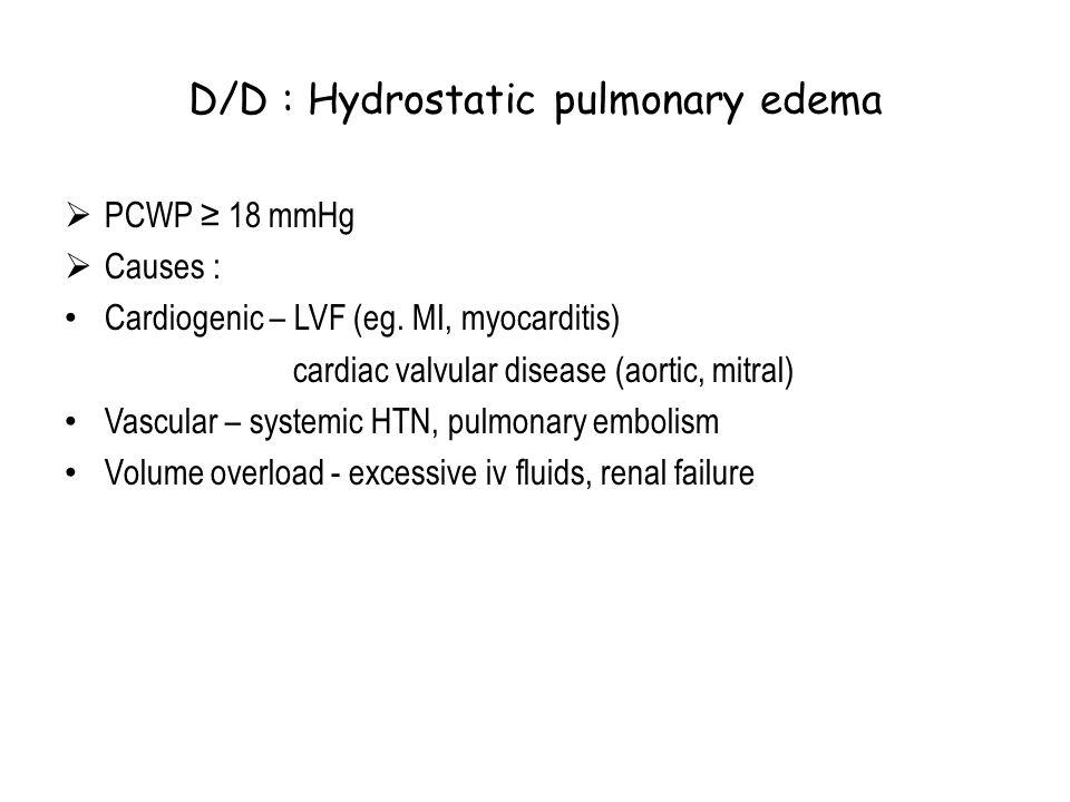 D/D : Hydrostatic pulmonary edema  PCWP ≥ 18 mmHg  Causes : Cardiogenic – LVF (eg. MI, myocarditis) cardiac valvular disease (aortic, mitral) Vascul