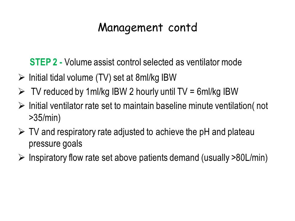 Management contd STEP 2 - Volume assist control selected as ventilator mode  Initial tidal volume (TV) set at 8ml/kg IBW  TV reduced by 1ml/kg IBW 2