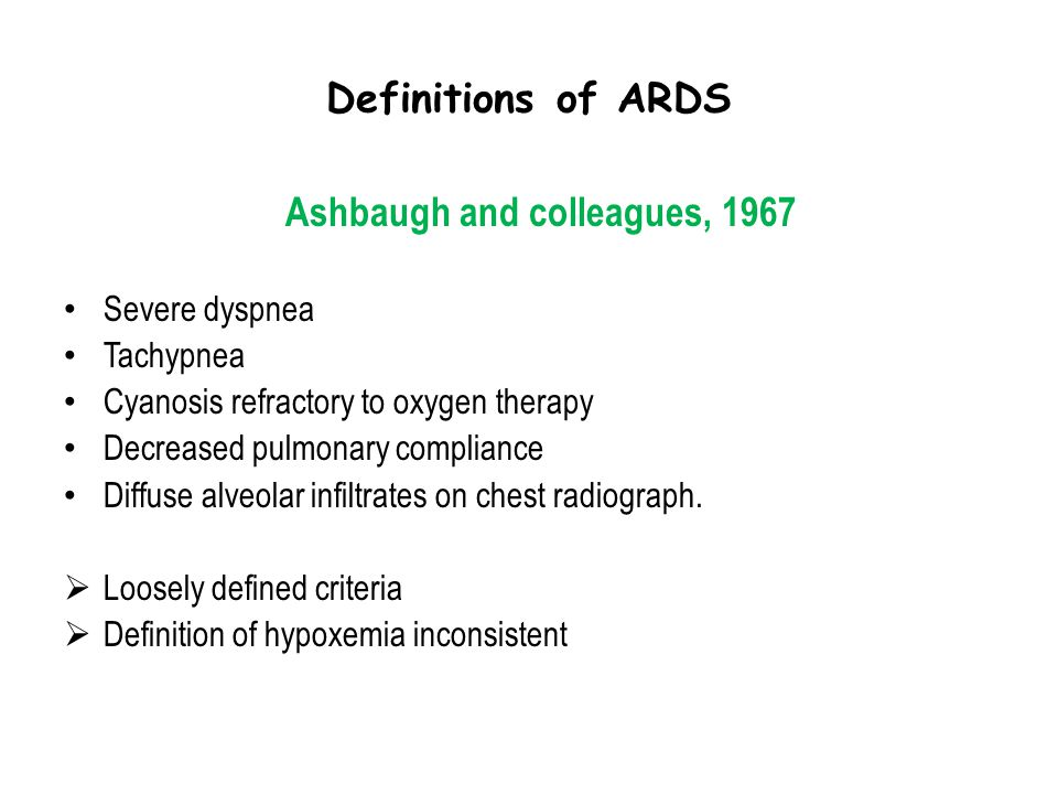 Definitions of ARDS Ashbaugh and colleagues, 1967 Severe dyspnea Tachypnea Cyanosis refractory to oxygen therapy Decreased pulmonary compliance Diffus
