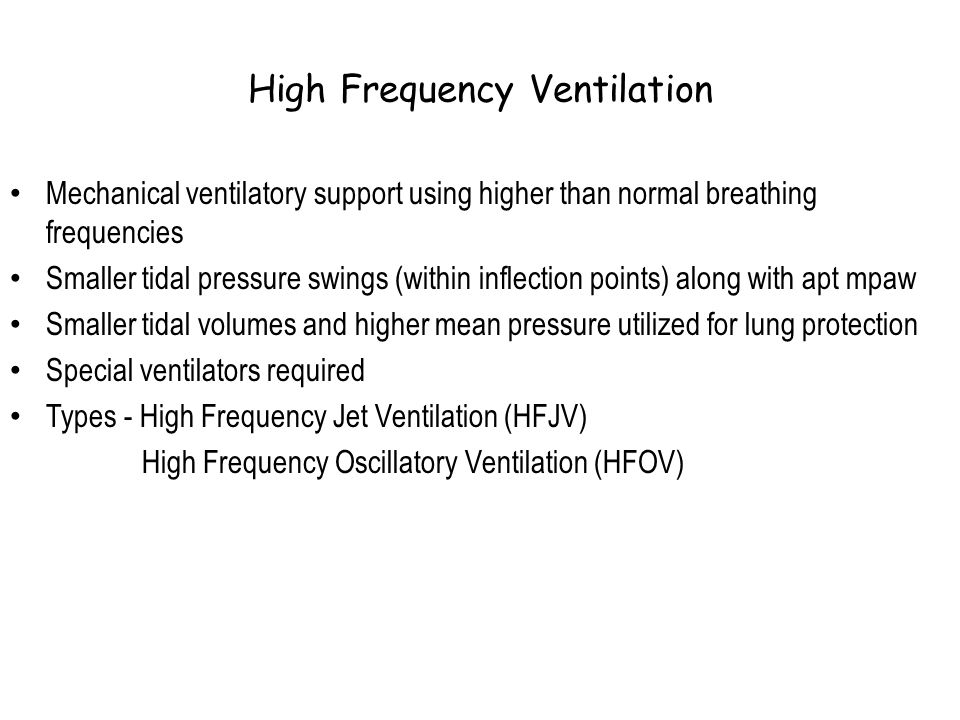 High Frequency Ventilation Mechanical ventilatory support using higher than normal breathing frequencies Smaller tidal pressure swings (within inflect