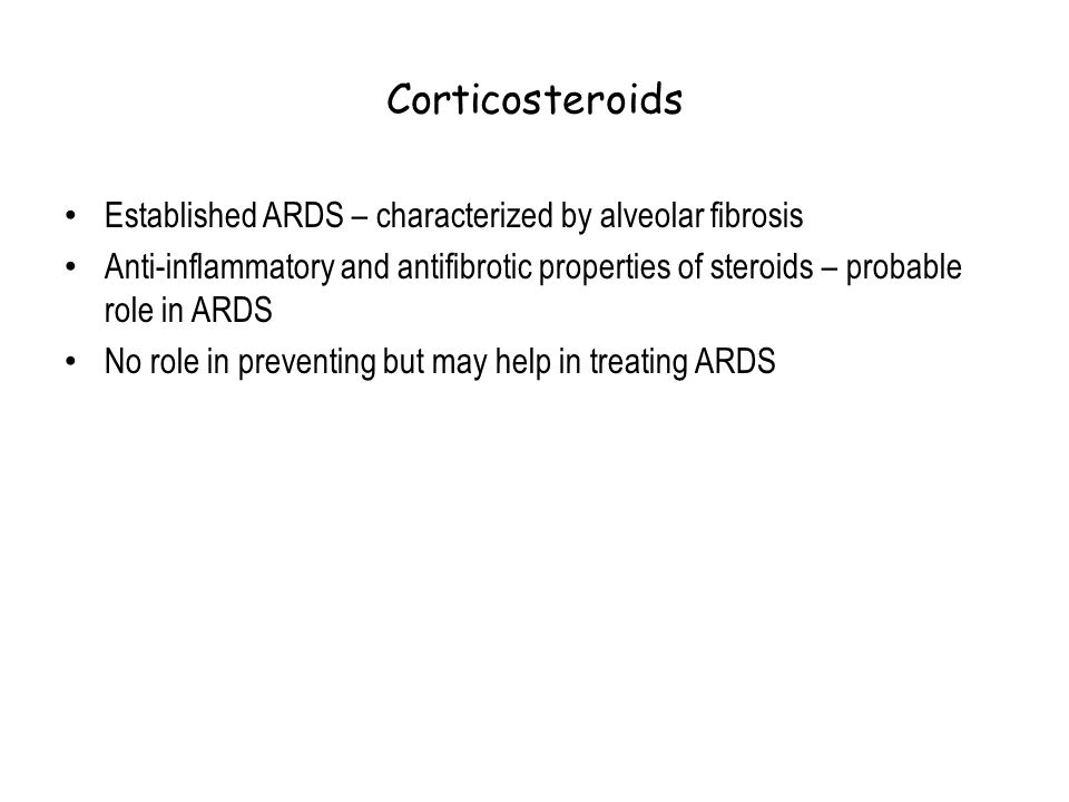 Corticosteroids Established ARDS – characterized by alveolar fibrosis Anti-inflammatory and antifibrotic properties of steroids – probable role in ARD