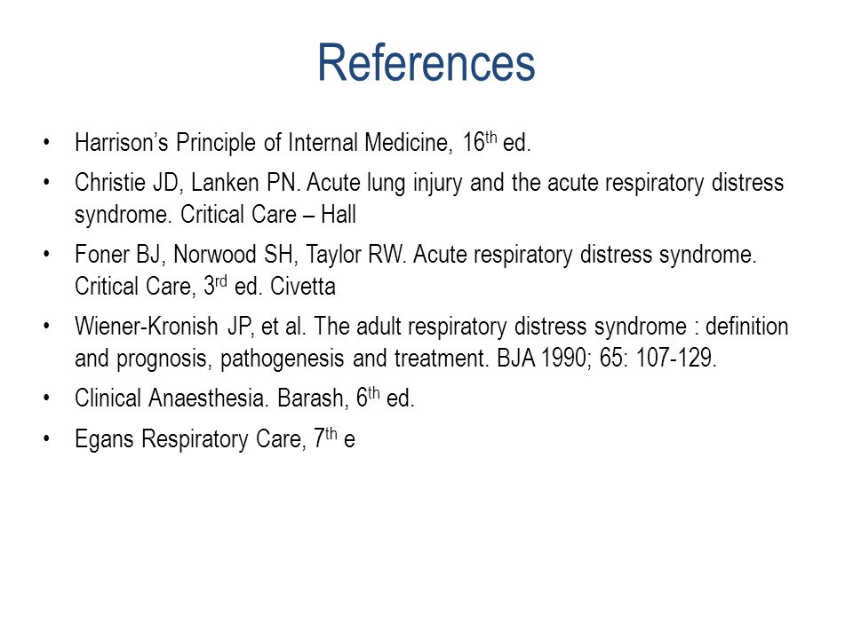 References Harrison's Principle of Internal Medicine, 16 th ed. Christie JD, Lanken PN. Acute lung injury and the acute respiratory distress syndrome.