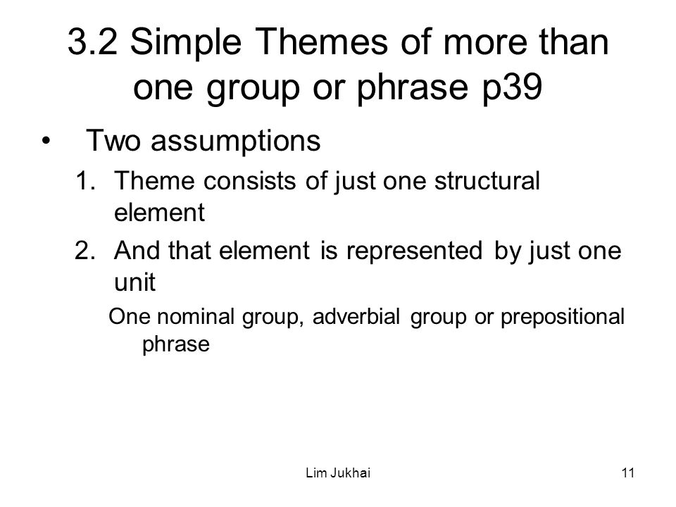 Lim Jukhai11 3.2 Simple Themes of more than one group or phrase p39 Two assumptions 1.Theme consists of just one structural element 2.And that element is represented by just one unit One nominal group, adverbial group or prepositional phrase