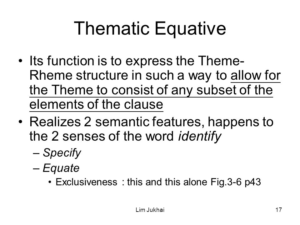 Lim Jukhai17 Thematic Equative Its function is to express the Theme- Rheme structure in such a way to allow for the Theme to consist of any subset of the elements of the clause Realizes 2 semantic features, happens to the 2 senses of the word identify –Specify –Equate Exclusiveness : this and this alone Fig.3-6 p43