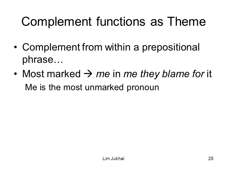 Lim Jukhai25 Complement functions as Theme Complement from within a prepositional phrase… Most marked  me in me they blame for it Me is the most unmarked pronoun