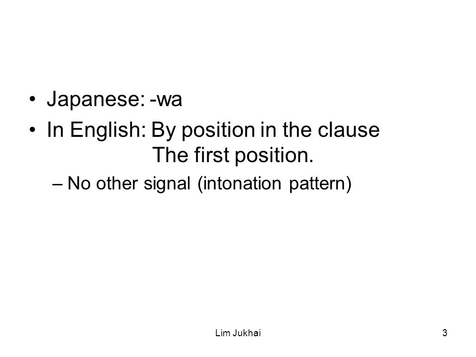 Lim Jukhai3 Japanese: -wa In English: By position in the clause The first position.