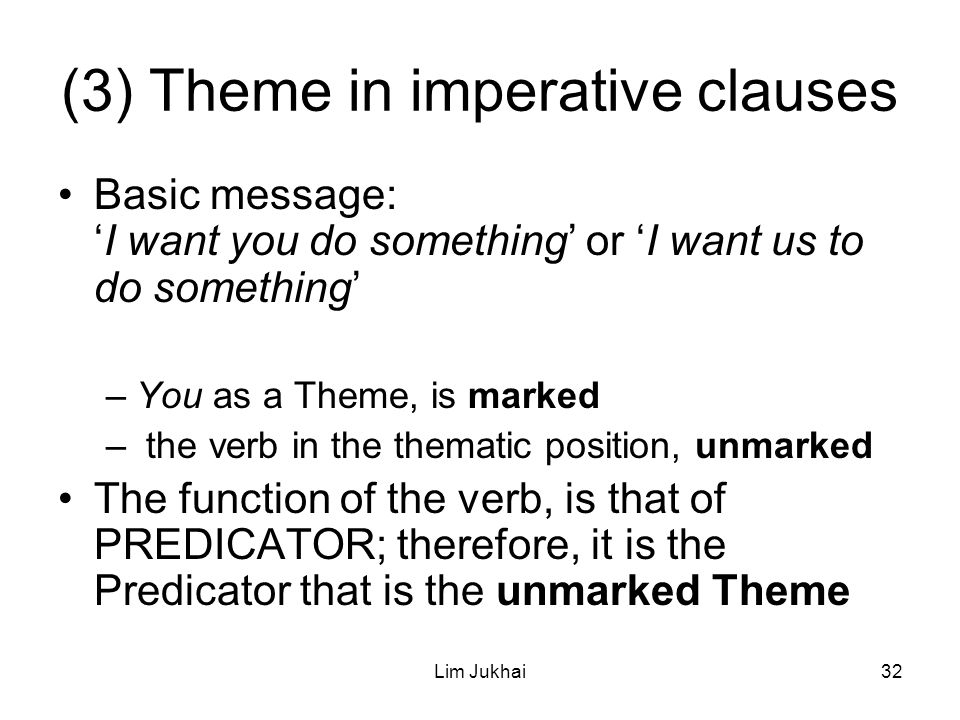 Lim Jukhai32 (3) Theme in imperative clauses Basic message: 'I want you do something' or 'I want us to do something' –You as a Theme, is marked – the verb in the thematic position, unmarked The function of the verb, is that of PREDICATOR; therefore, it is the Predicator that is the unmarked Theme