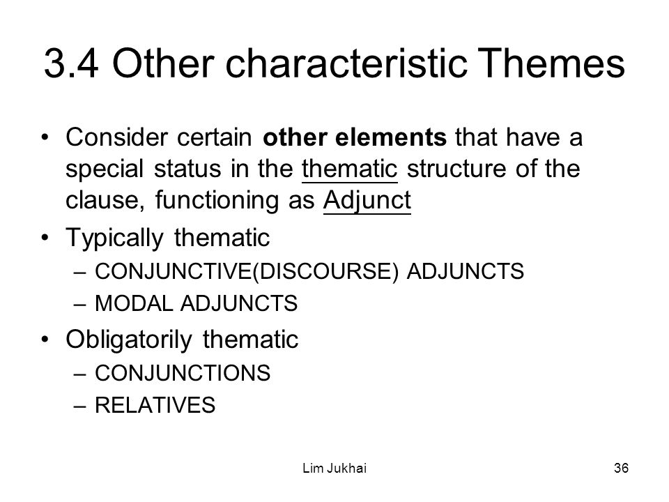 Lim Jukhai36 3.4 Other characteristic Themes Consider certain other elements that have a special status in the thematic structure of the clause, functioning as Adjunct Typically thematic –CONJUNCTIVE(DISCOURSE) ADJUNCTS –MODAL ADJUNCTS Obligatorily thematic –CONJUNCTIONS –RELATIVES