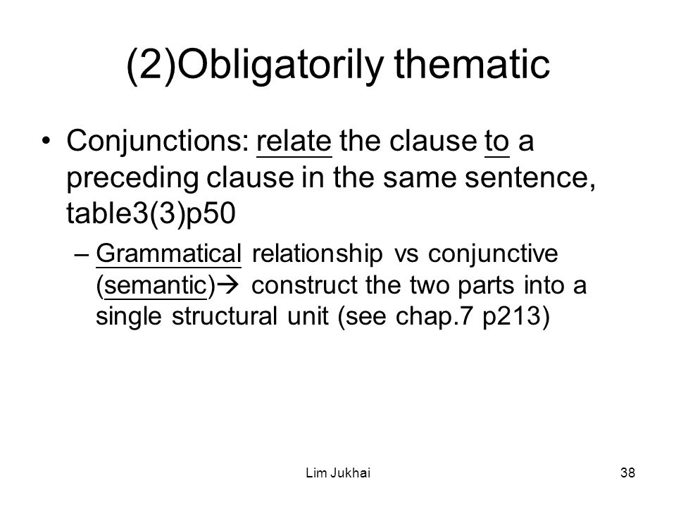 Lim Jukhai38 (2)Obligatorily thematic Conjunctions: relate the clause to a preceding clause in the same sentence, table3(3)p50 –Grammatical relationship vs conjunctive (semantic)  construct the two parts into a single structural unit (see chap.7 p213)
