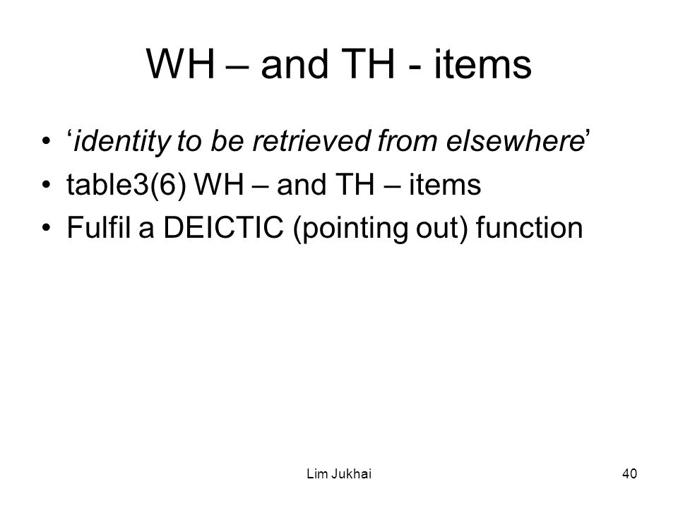 Lim Jukhai40 WH – and TH - items 'identity to be retrieved from elsewhere' table3(6) WH – and TH – items Fulfil a DEICTIC (pointing out) function