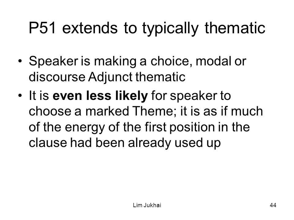 Lim Jukhai44 P51 extends to typically thematic Speaker is making a choice, modal or discourse Adjunct thematic It is even less likely for speaker to choose a marked Theme; it is as if much of the energy of the first position in the clause had been already used up