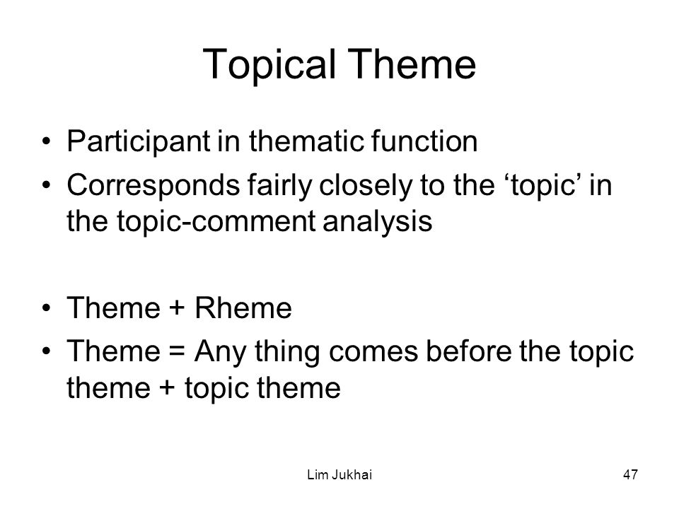 Lim Jukhai47 Topical Theme Participant in thematic function Corresponds fairly closely to the 'topic' in the topic-comment analysis Theme + Rheme Theme = Any thing comes before the topic theme + topic theme