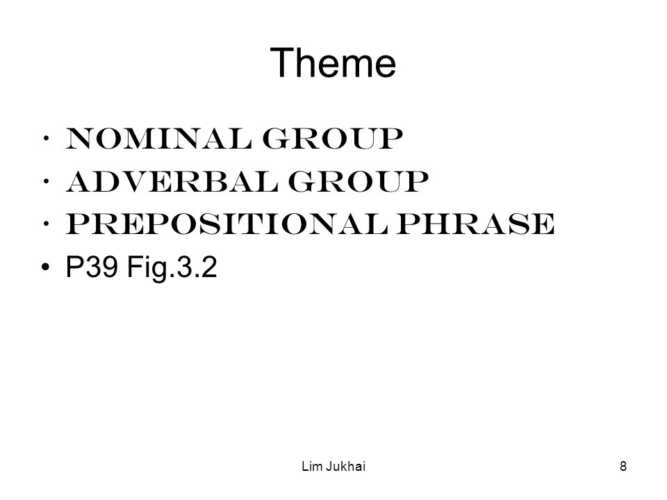 Lim Jukhai8 Theme NOMINAL GROUP ADVERBAL GROUP PREPOSITIONAL PHRASE P39 Fig.3.2