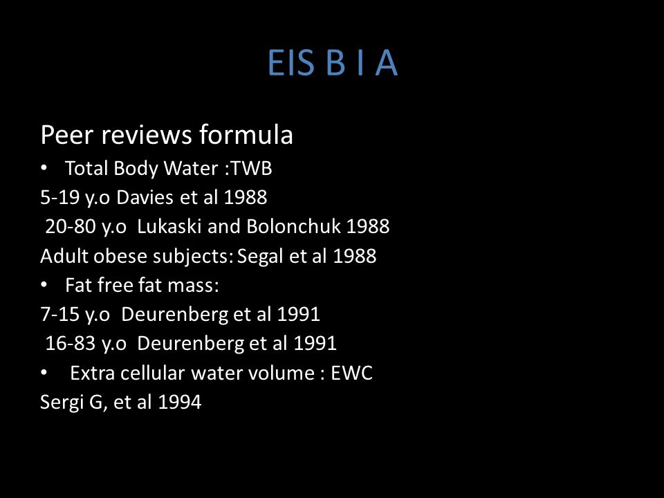 EIS B I A Peer reviews formula Total Body Water :TWB 5-19 y.o Davies et al 1988 20-80 y.o Lukaski and Bolonchuk 1988 Adult obese subjects: Segal et al 1988 Fat free fat mass: 7-15 y.o Deurenberg et al 1991 16-83 y.o Deurenberg et al 1991 Extra cellular water volume : EWC Sergi G, et al 1994