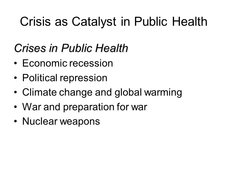 Crisis as Catalyst in Public Health Crises in Public Health Economic recession Political repression Climate change and global warming War and preparation for war Nuclear weapons