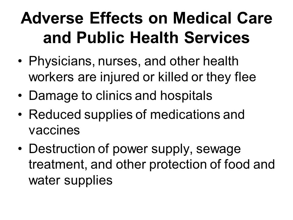 Adverse Effects on Medical Care and Public Health Services Physicians, nurses, and other health workers are injured or killed or they flee Damage to clinics and hospitals Reduced supplies of medications and vaccines Destruction of power supply, sewage treatment, and other protection of food and water supplies