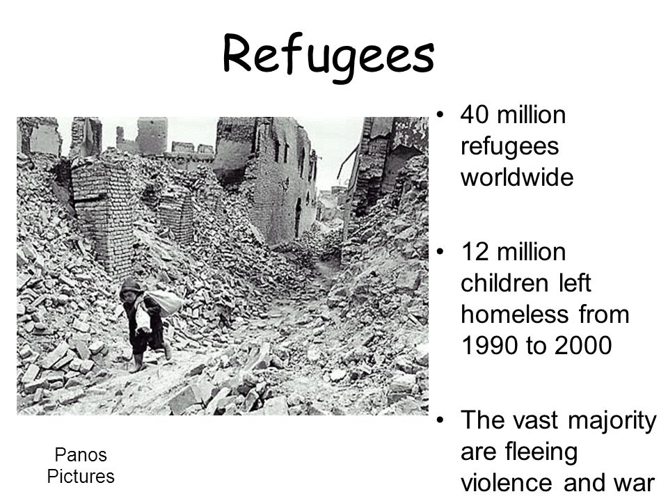 Refugees 40 million refugees worldwide 12 million children left homeless from 1990 to 2000 The vast majority are fleeing violence and war Panos Pictures