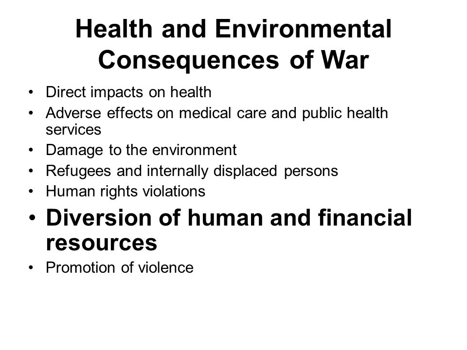 Health and Environmental Consequences of War Direct impacts on health Adverse effects on medical care and public health services Damage to the environment Refugees and internally displaced persons Human rights violations Diversion of human and financial resources Promotion of violence