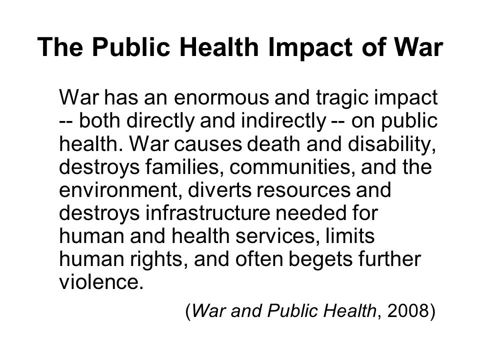The Public Health Impact of War War has an enormous and tragic impact -- both directly and indirectly -- on public health.