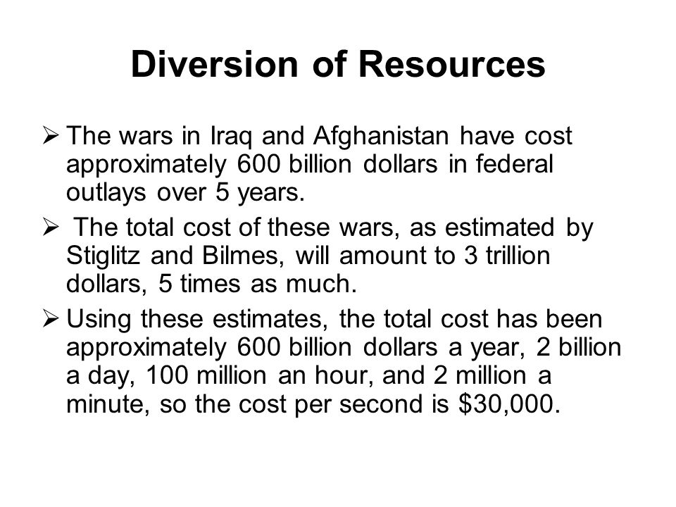 Diversion of Resources  The wars in Iraq and Afghanistan have cost approximately 600 billion dollars in federal outlays over 5 years.