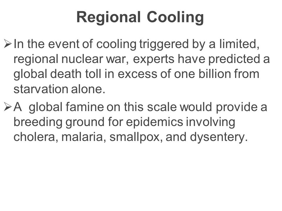 Regional Cooling  In the event of cooling triggered by a limited, regional nuclear war, experts have predicted a global death toll in excess of one billion from starvation alone.