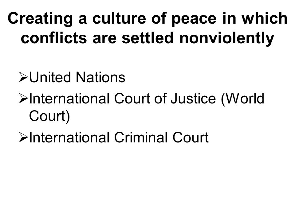 Creating a culture of peace in which conflicts are settled nonviolently  United Nations  International Court of Justice (World Court)  International Criminal Court