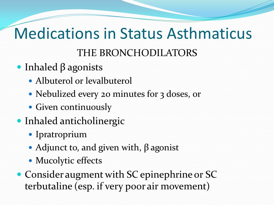 Medications in Status Asthmaticus THE BRONCHODILATORS Inhaled β agonists Albuterol or levalbuterol Nebulized every 20 minutes for 3 doses, or Given continuously Inhaled anticholinergic Ipratroprium Adjunct to, and given with, β agonist Mucolytic effects Consider augment with SC epinephrine or SC terbutaline (esp.