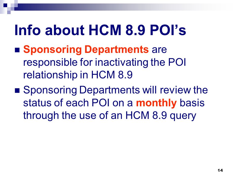 14 Info about HCM 8.9 POI's Sponsoring Departments are responsible for inactivating the POI relationship in HCM 8.9 Sponsoring Departments will review the status of each POI on a monthly basis through the use of an HCM 8.9 query