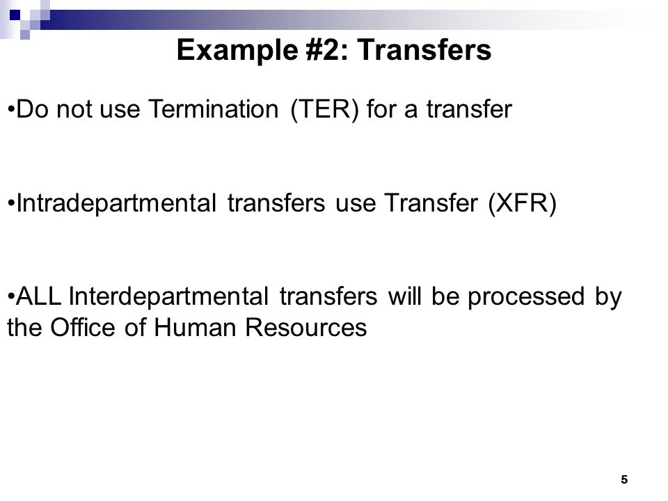 5 Example #2: Transfers Do not use Termination (TER) for a transfer Intradepartmental transfers use Transfer (XFR) ALL Interdepartmental transfers will be processed by the Office of Human Resources