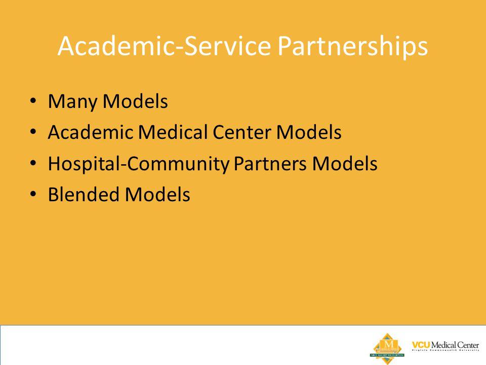 Academic-Service Partnerships Many Models Academic Medical Center Models Hospital-Community Partners Models Blended Models