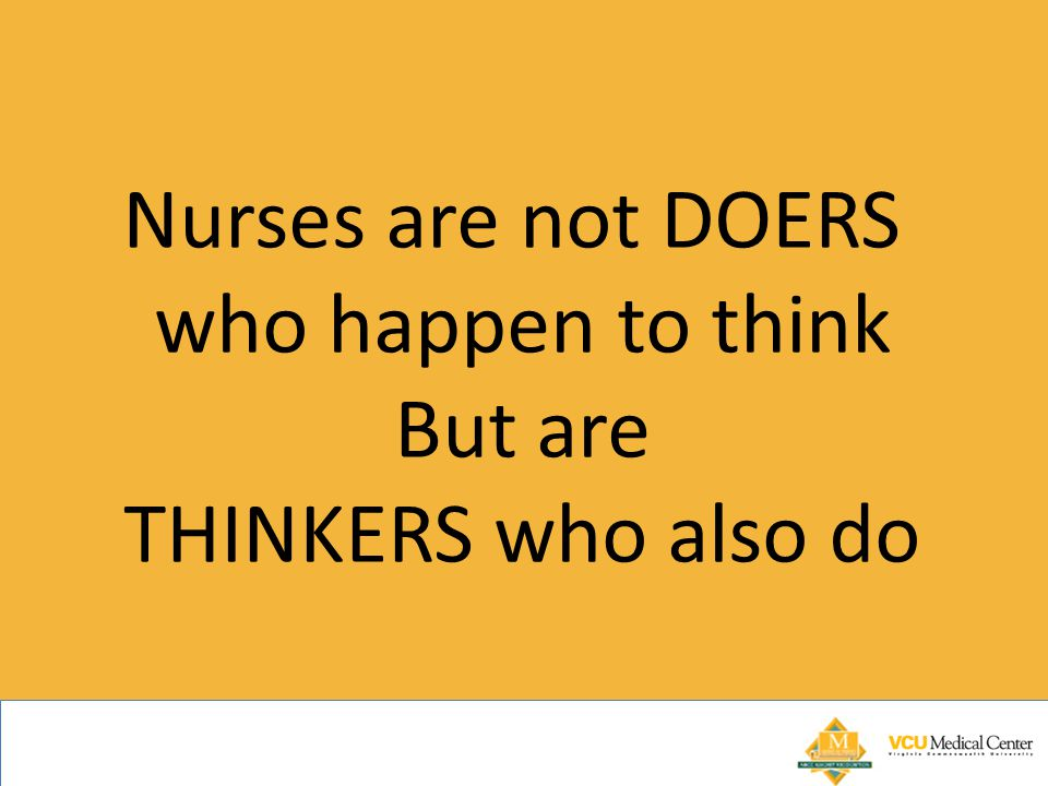 Nurses are not DOERS who happen to think But are THINKERS who also do