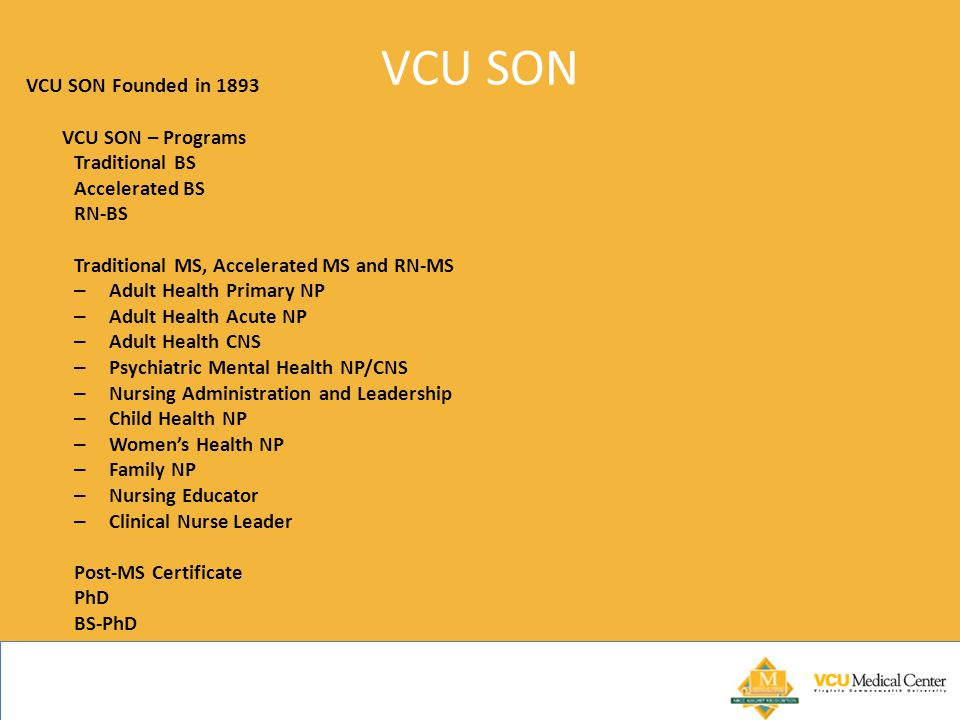 VCU SON VCU SON Founded in 1893 VCU SON – Programs Traditional BS Accelerated BS RN-BS Traditional MS, Accelerated MS and RN-MS – Adult Health Primary NP – Adult Health Acute NP – Adult Health CNS – Psychiatric Mental Health NP/CNS – Nursing Administration and Leadership – Child Health NP – Women's Health NP – Family NP – Nursing Educator – Clinical Nurse Leader Post-MS Certificate PhD BS-PhD