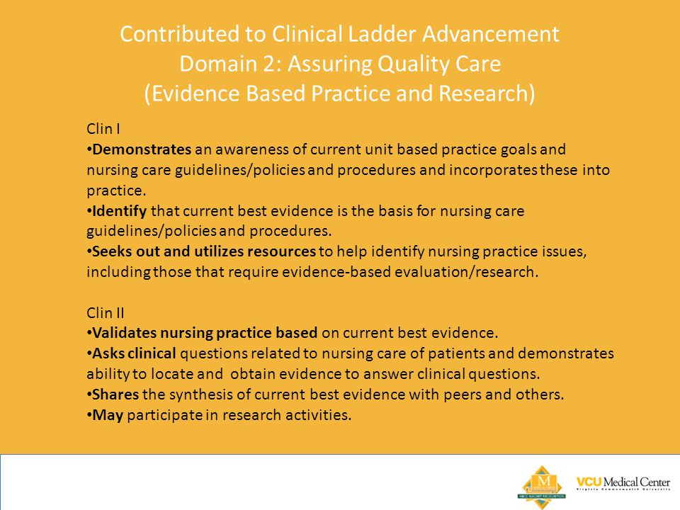 Contributed to Clinical Ladder Advancement Domain 2: Assuring Quality Care (Evidence Based Practice and Research) Clin I Demonstrates an awareness of current unit based practice goals and nursing care guidelines/policies and procedures and incorporates these into practice.