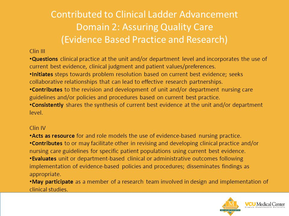 Contributed to Clinical Ladder Advancement Domain 2: Assuring Quality Care (Evidence Based Practice and Research) Clin III Questions clinical practice at the unit and/or department level and incorporates the use of current best evidence, clinical judgment and patient values/preferences.