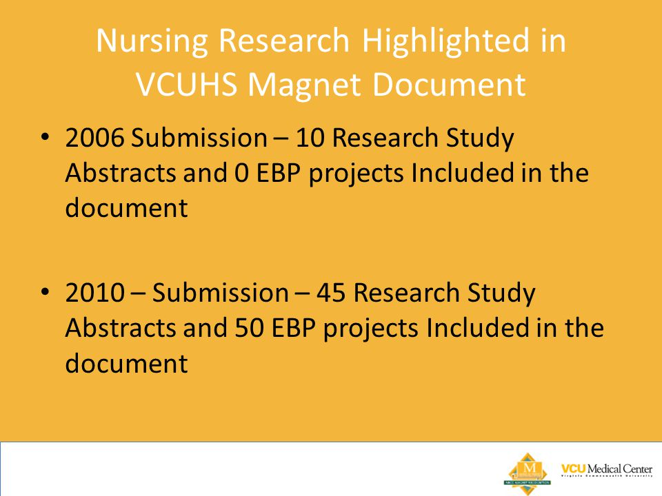Nursing Research Highlighted in VCUHS Magnet Document 2006 Submission – 10 Research Study Abstracts and 0 EBP projects Included in the document 2010 – Submission – 45 Research Study Abstracts and 50 EBP projects Included in the document
