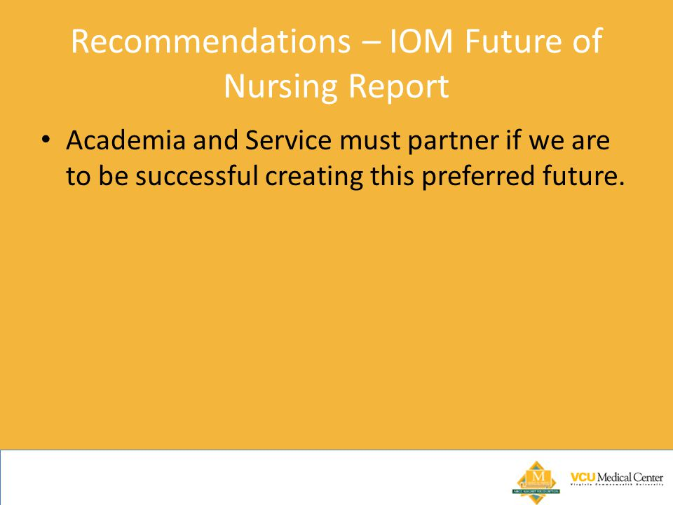 Recommendations – IOM Future of Nursing Report Academia and Service must partner if we are to be successful creating this preferred future.