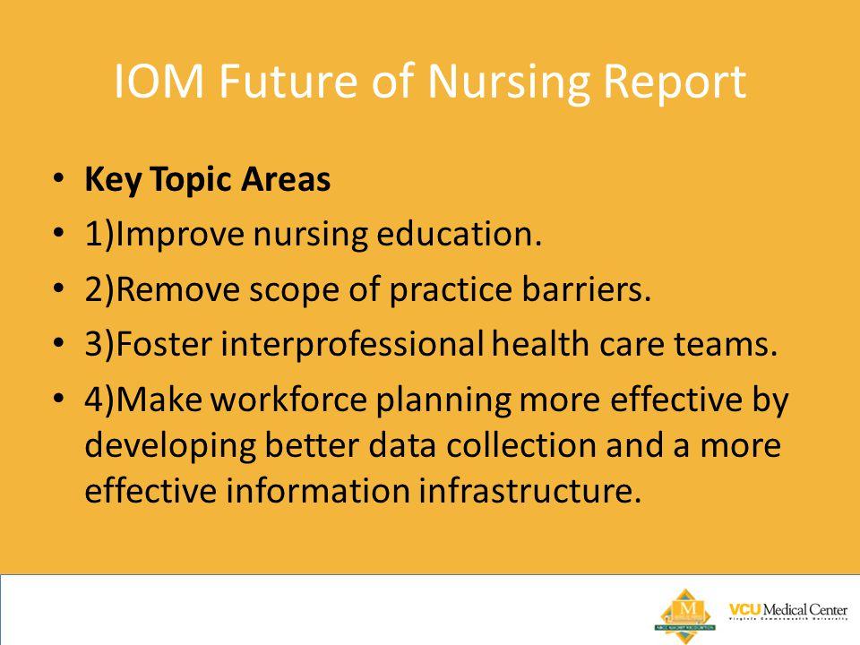 IOM Future of Nursing Report Key Topic Areas 1)Improve nursing education. 2)Remove scope of practice barriers. 3)Foster interprofessional health care