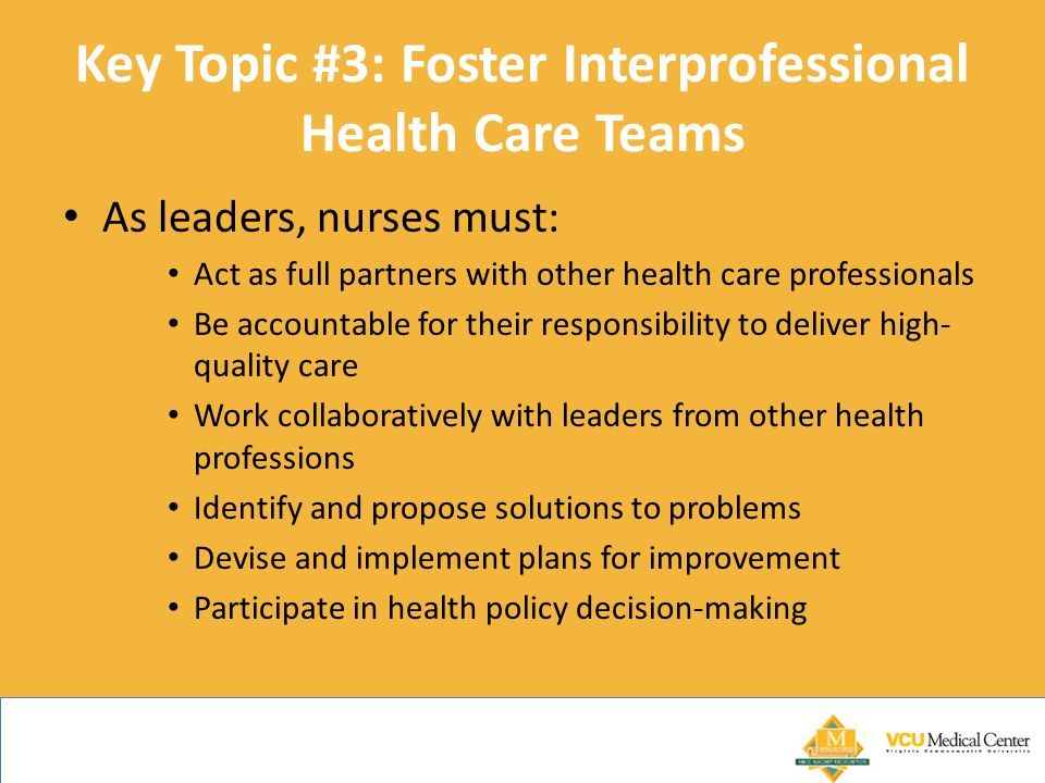 Key Topic #3: Foster Interprofessional Health Care Teams As leaders, nurses must: Act as full partners with other health care professionals Be accountable for their responsibility to deliver high- quality care Work collaboratively with leaders from other health professions Identify and propose solutions to problems Devise and implement plans for improvement Participate in health policy decision-making