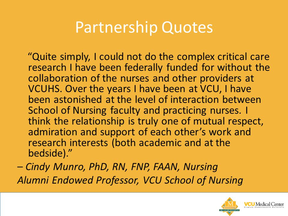 Partnership Quotes Quite simply, I could not do the complex critical care research I have been federally funded for without the collaboration of the nurses and other providers at VCUHS.