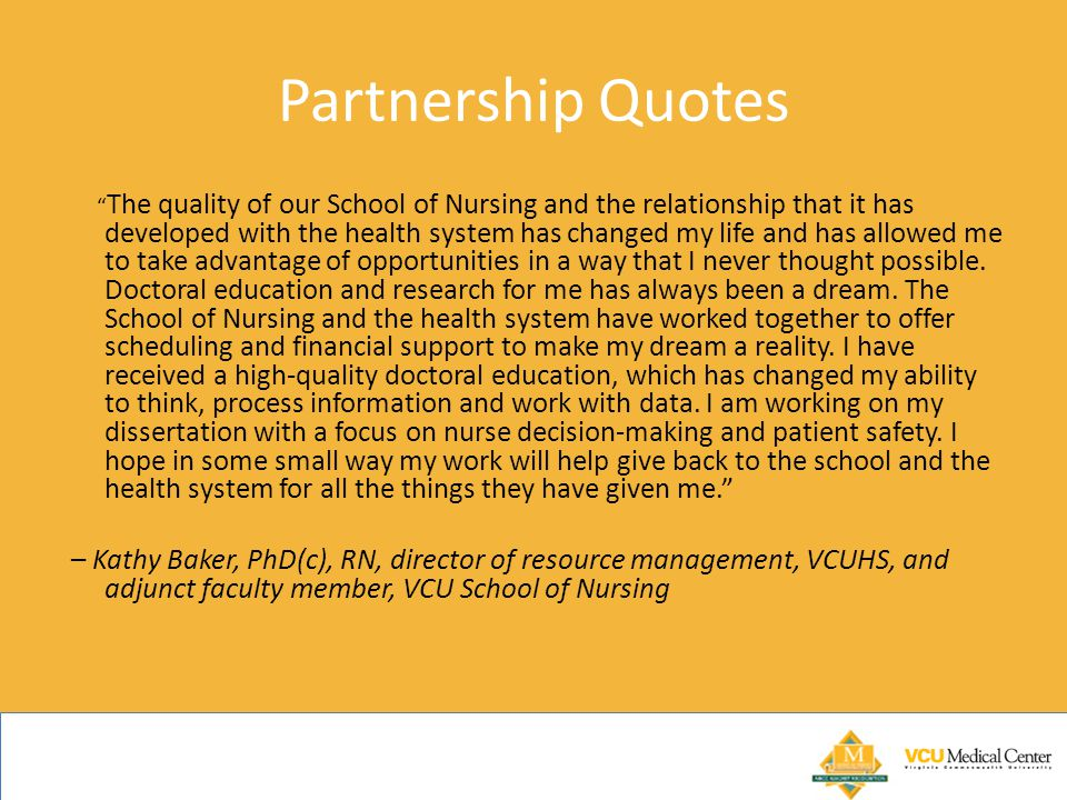 Partnership Quotes The quality of our School of Nursing and the relationship that it has developed with the health system has changed my life and has allowed me to take advantage of opportunities in a way that I never thought possible.