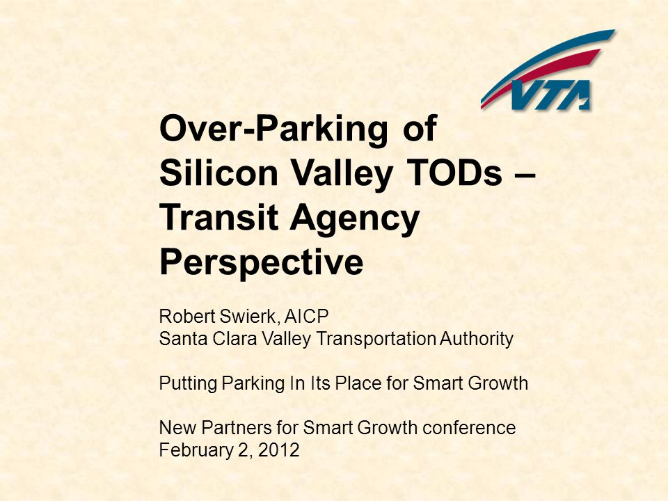 Over-Parking of Silicon Valley TODs – Transit Agency Perspective Robert Swierk, AICP Santa Clara Valley Transportation Authority Putting Parking In Its Place for Smart Growth New Partners for Smart Growth conference February 2, 2012