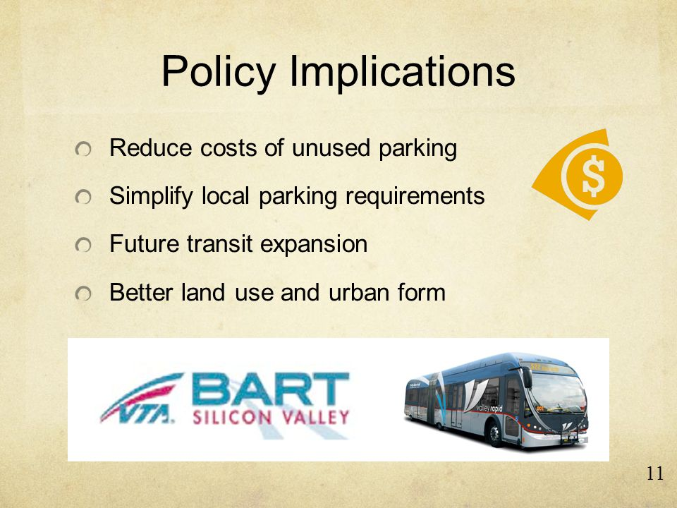 Policy Implications Reduce costs of unused parking Simplify local parking requirements Future transit expansion Better land use and urban form 11