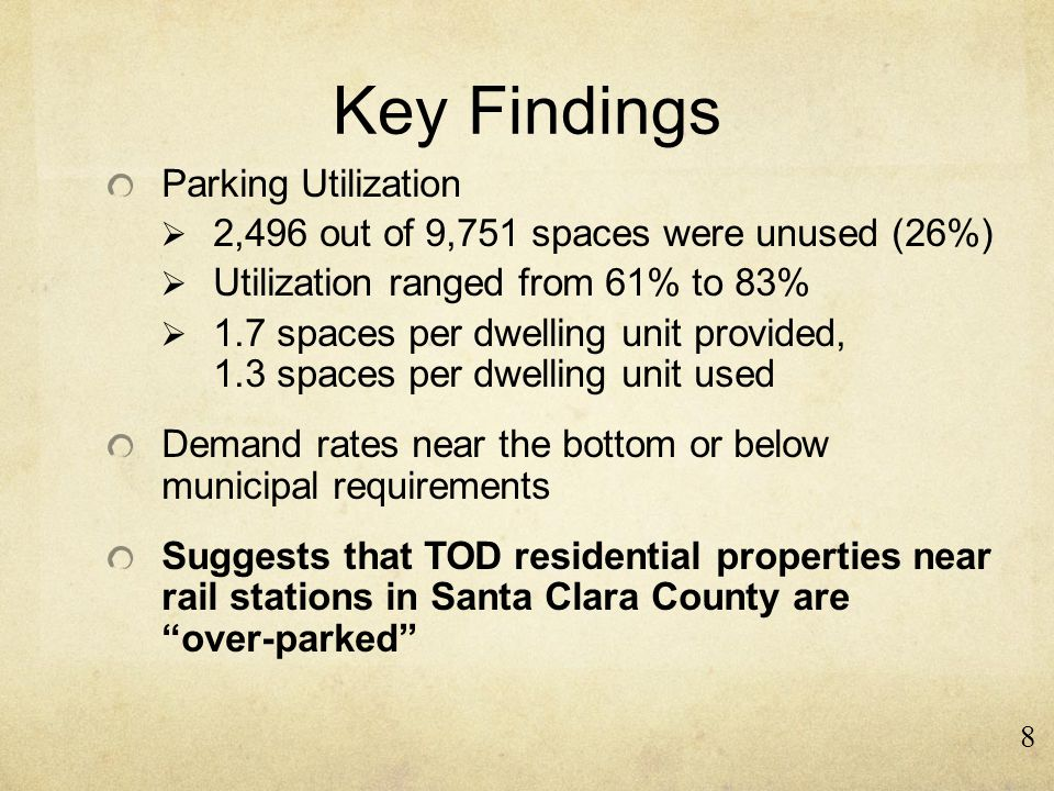 Key Findings Parking Utilization  2,496 out of 9,751 spaces were unused (26%)  Utilization ranged from 61% to 83%  1.7 spaces per dwelling unit provided, 1.3 spaces per dwelling unit used Demand rates near the bottom or below municipal requirements Suggests that TOD residential properties near rail stations in Santa Clara County are over-parked 8