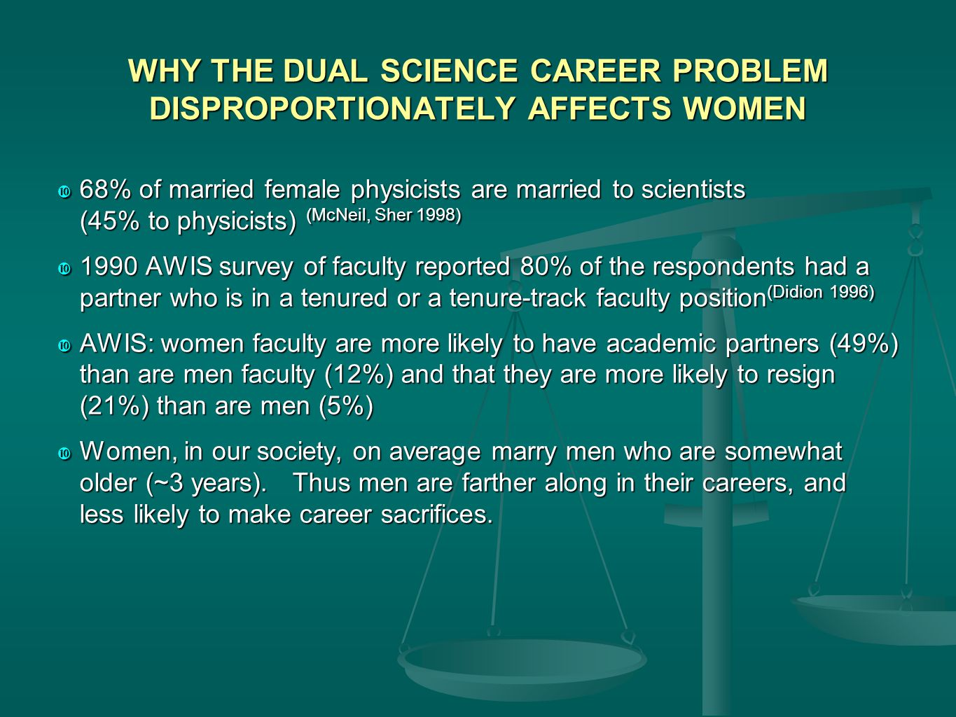 WHY THE DUAL SCIENCE CAREER PROBLEM DISPROPORTIONATELY AFFECTS WOMEN  68% of married female physicists are married to scientists (45% to physicists) (McNeil, Sher 1998)  1990 AWIS survey of faculty reported 80% of the respondents had a partner who is in a tenured or a tenure-track faculty position (Didion 1996)  AWIS: women faculty are more likely to have academic partners (49%) than are men faculty (12%) and that they are more likely to resign (21%) than are men (5%)  Women, in our society, on average marry men who are somewhat older (~3 years).