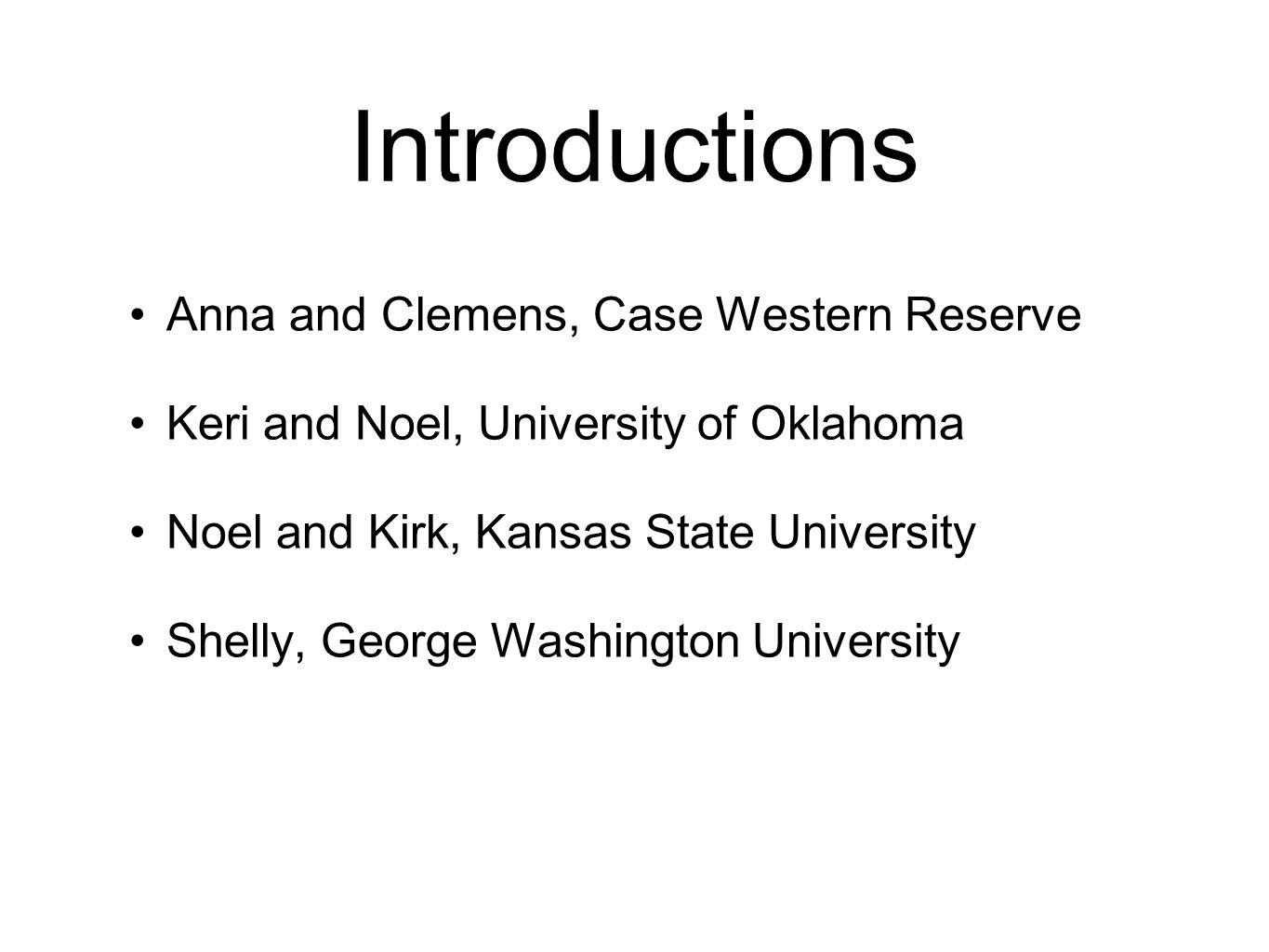 Introductions Anna and Clemens, Case Western Reserve Keri and Noel, University of Oklahoma Noel and Kirk, Kansas State University Shelly, George Washington University