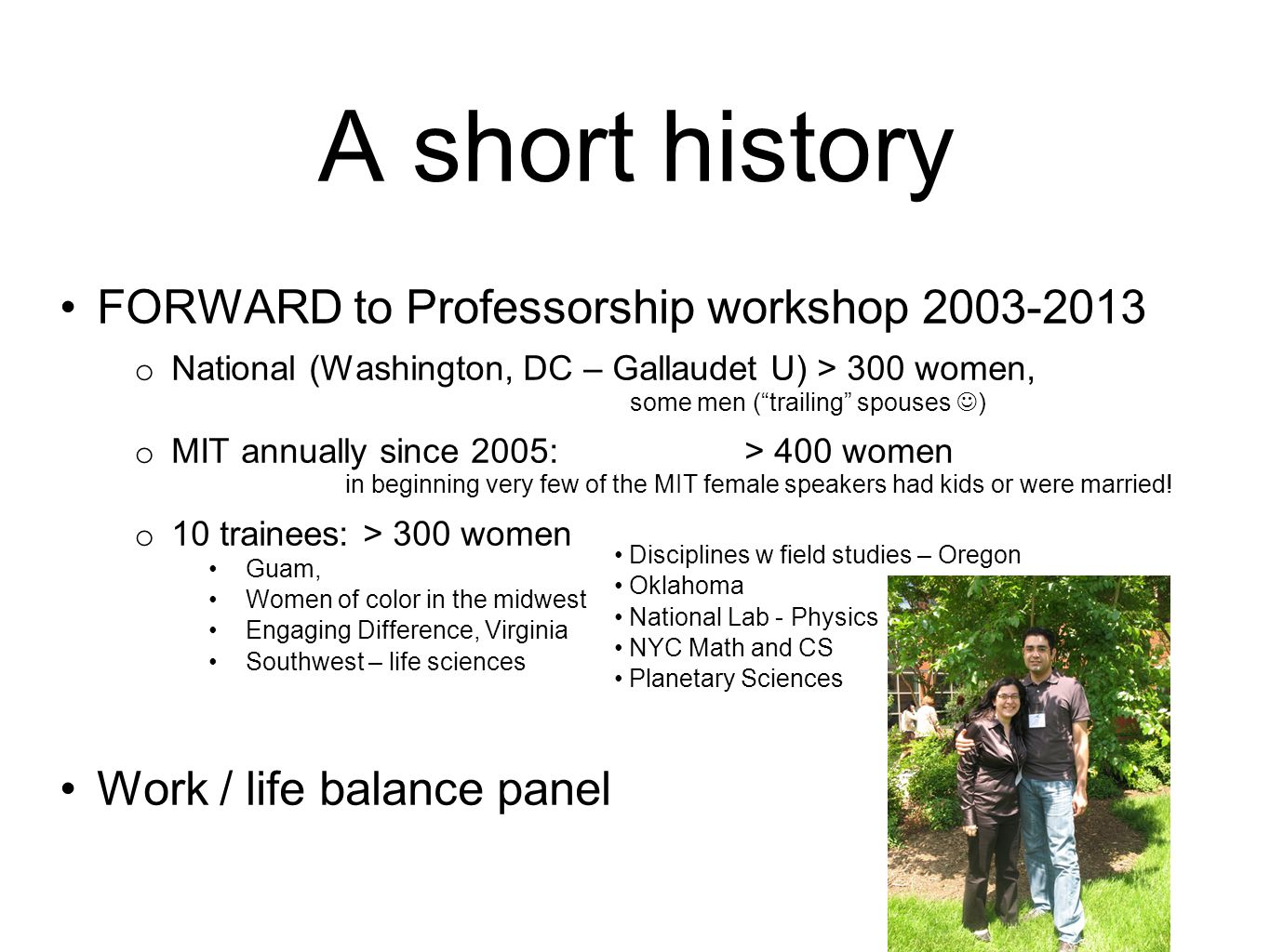 A short history FORWARD to Professorship workshop 2003-2013 o National (Washington, DC – Gallaudet U) > 300 women, some men ( trailing spouses ) o MIT annually since 2005: > 400 women in beginning very few of the MIT female speakers had kids or were married.