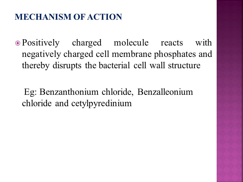 MECHANISM OF ACTION  Positively charged molecule reacts with negatively charged cell membrane phosphates and thereby disrupts the bacterial cell wall structure Eg: Benzanthonium chloride, Benzalleonium chloride and cetylpyredinium