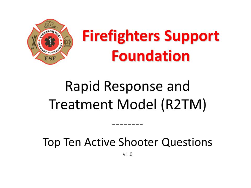 Firefighters Support Foundation Rapid Response and Treatment Model (R2TM) -------- Top Ten Active Shooter Questions v1.0