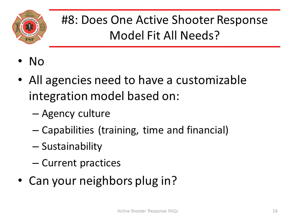 #8: Does One Active Shooter Response Model Fit All Needs? No All agencies need to have a customizable integration model based on: – Agency culture – C